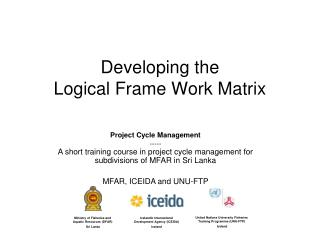 Developing the                      Logical Frame Work Matrix