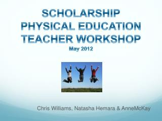 SCHOLARSHIP PHYSICAL EDUCATION TEACHER WORKSHOP May 2012