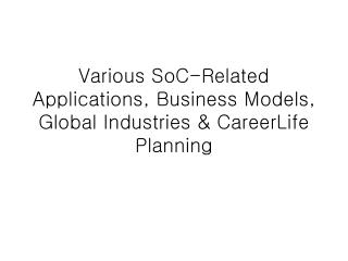 Various SoC-Related Applications, Business Models, Global Industries & CareerLife Planning
