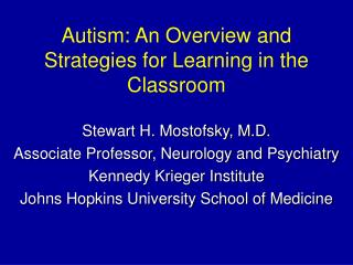 Autism: An Overview and Strategies for Learning  in the  Classroom Stewart H. Mostofsky, M.D.