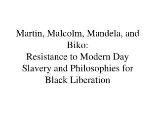Martin, Malcolm, Mandela, and Biko: Resistance to Modern Day Slavery and Philosophies for Black Liberation