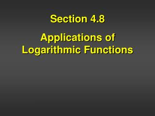 Section 4.8 Applications of Logarithmic Functions
