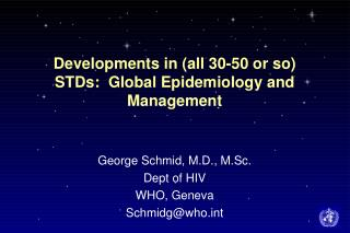 Developments in (all 30-50 or so) STDs:  Global Epidemiology and Management