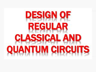 Design  of  Regular CLASSICAL AND Quantum Circuits