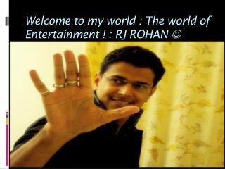Welcome to my world : The world of Entertainment ! : RJ ROHAN  