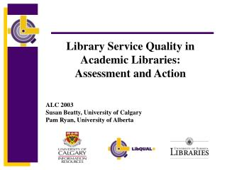 Library Service Quality in Academic Libraries:  Assessment and Action ALC 2003 Susan Beatty, University of Calgary Pam R