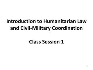 Introduction to Humanitarian Law and Civil-Military Coordination Class Session 1