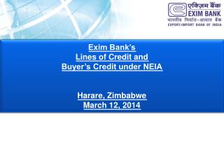 Exim Bank's  Lines of Credit and  Buyer's Credit under NEIA Harare, Zimbabwe March 12, 2014