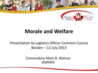 Morale and Welfare Presentation to Logistics Officer Common Course Borden – 12 July 2013
