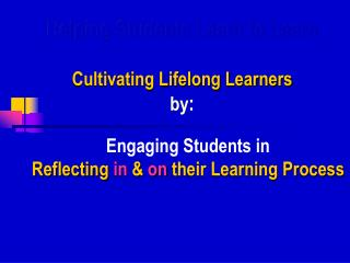 Helping Students Learn to Learn  Cultivating Lifelong Learners  by: