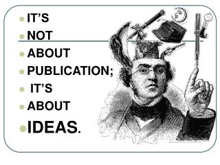 IT'S  NOT  ABOUT  PUBLICATION;  IT'S  ABOUT  IDEAS .