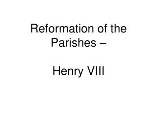 Reformation of the Parishes –  Henry VIII