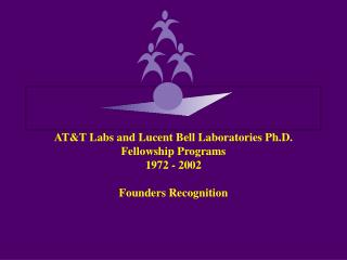 AT&T Labs and Lucent Bell Laboratories Ph.D. Fellowship Programs  1972 - 2002 Founders Recognition