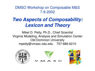 DMSO Workshop on Composable M&S 7-9-2002 Two Aspects of Composability: Lexicon and Theory Mikel D. Petty, Ph.D., Chi