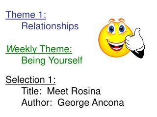 Theme 1: 	Relationships W eekly Theme: 	Being Yourself Selection 1: 	Title:  Meet Rosina	Author:  George Ancona