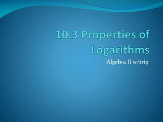 10.3 Properties of Logarithms