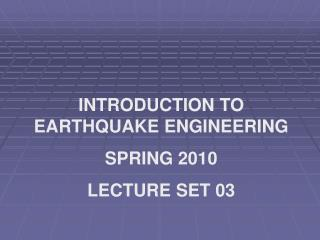 INTRODUCTION TO EARTHQUAKE ENGINEERING SPRING 2010 LECTURE SET 03