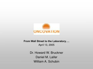 From Wall Street to the Laboratory…. April 13, 2005 Dr. Howard W. Bruckner Daniel M. Laifer