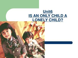 Unit6 IS AN ONLY CHILD A LONELY CHILD?
