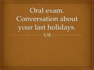 Oral  exam .  Conversation about your last holidays .
