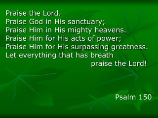 Praise the Lord.  Praise God in His sanctuary;  Praise Him in His mighty heavens.