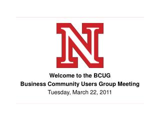 Welcome to the BCUG Business Community Users Group Meeting Tuesday, March 22, 2011