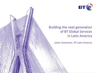 Building the next generation  of BT Global Services  in Latin America