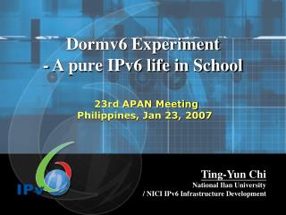 Dormv6 Experiment  - A pure IPv6 life in School  23rd APAN Meeting  Philippines, Jan 23, 2007