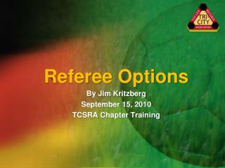 Referee Options By Jim Kritzberg September 15, 2010 TCSRA Chapter Training
