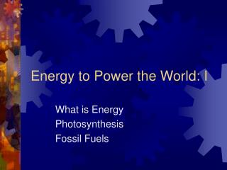 Energy to Power the World: I