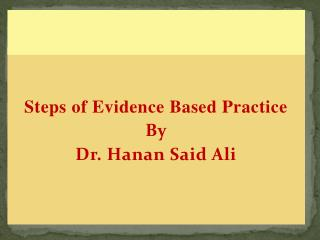 Steps of Evidence Based Practice By Dr. Hanan Said Ali