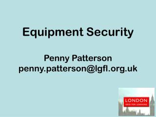 Equipment Security Penny Patterson penny.patterson@lgfl.uk