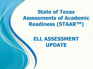 State  of Texas Assessments of Academic Readiness (STAAR TM ) ELL ASSESSMENT  UPDATE