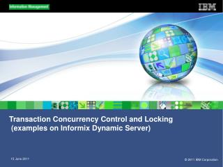 Transaction Concurrency Control and Locking  (examples on Informix Dynamic Server)