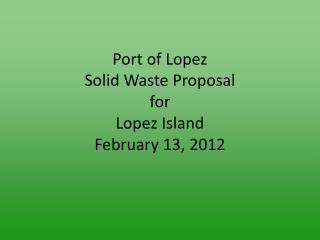 Port of Lopez Solid Waste Proposal for  Lopez Island February 13, 2012
