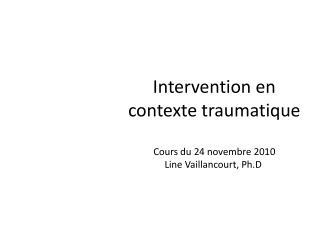 Intervention en contexte traumatique Cours du 24 novembre 2010 Line Vaillancourt, Ph.D .