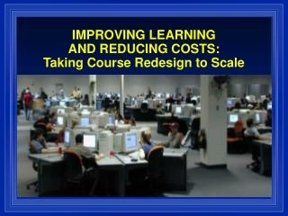 IMPROVING LEARNING  AND REDUCING COSTS: Taking Course Redesign to Scale