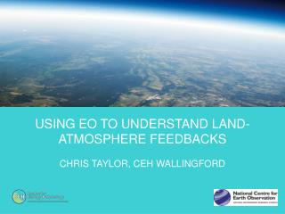 Using EO to understand Land-atmosphere feedbacks Chris Taylor, CEH Wallingford