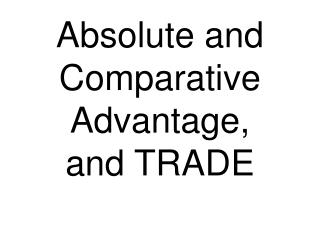 Absolute and  Comparative Advantage, and TRADE