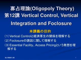 寡占理論 (Oligopoly Theory) 第 12 講  Vertical  C ontrol,  V ertical  I ntegration and  F oclosure