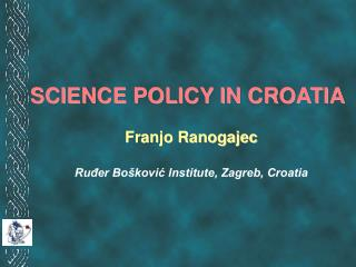 SCIENCE POLICY IN CROATIA Franjo Ranogajec Ruđer Bošković Institute, Zagreb, Croatia