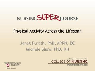 Physical Activity Across the Lifespan Janet Purath, PhD, APRN, BC Michele Shaw, PhD, RN
