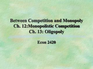 Between Competition and Monopoly Ch. 12:Monopolistic Competition Ch. 13: Oligopoly