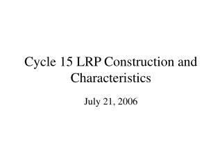 Cycle 15 LRP Construction and Characteristics
