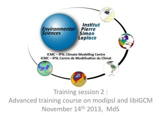 Training session 2 : Advanced training course on modipsl and libIGCM November 14 th  2013,  MdS