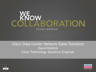 Cisco Data Center Network Sales Solutions David Hettrick Cisco Technology Solutions Engineer