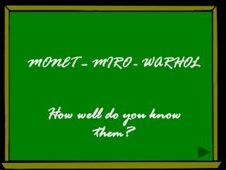 MONET – MIRO - WARHOL