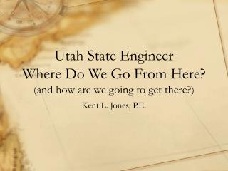 Utah State Engineer Where Do We Go From Here? (and how are we going to get there?)