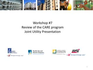 Workshop #7  Review of the CARE program Joint Utility Presentation