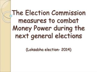 The Election Commission measures to combat  Money Power during the next general elections